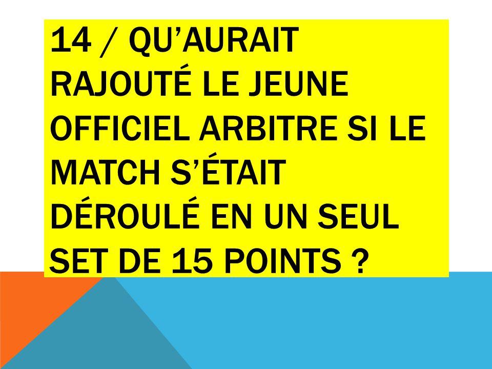 14 / Qu'aurait rajouté le jeune officiel arbitre si le match s'était déroulé en un seul set de 15 points