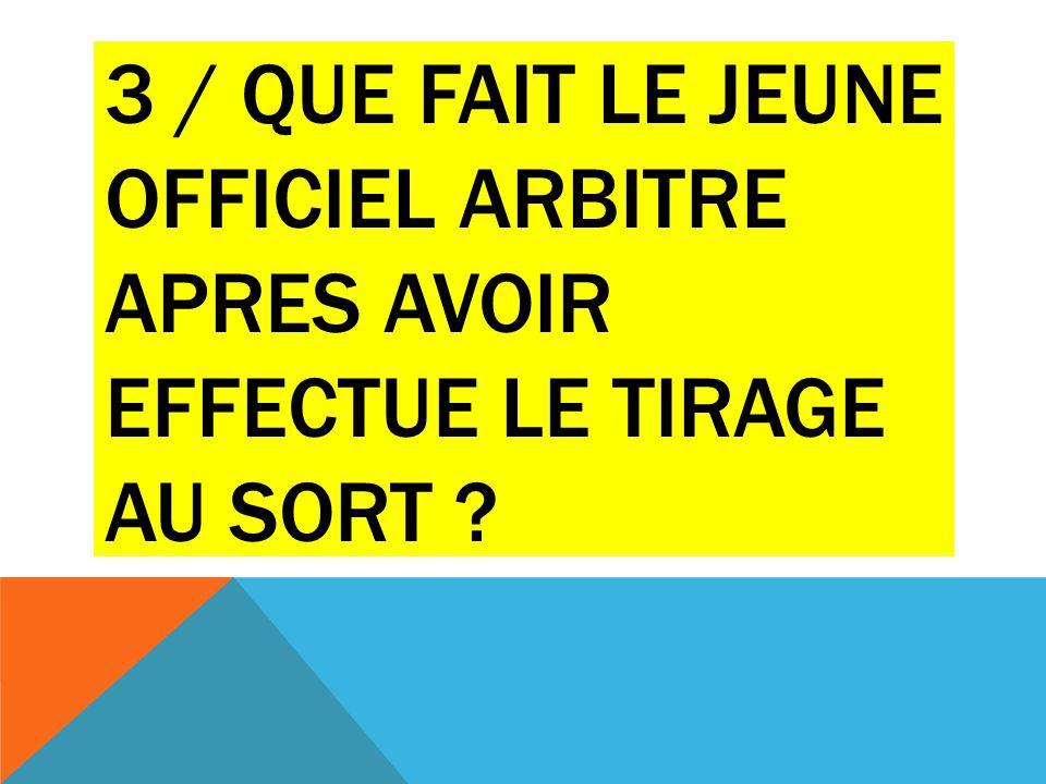 3 / QUE FAIT LE JEUNE OFFICIEL ARBITRE APRES AVOIR EFFECTUE LE TIRAGE AU SORT