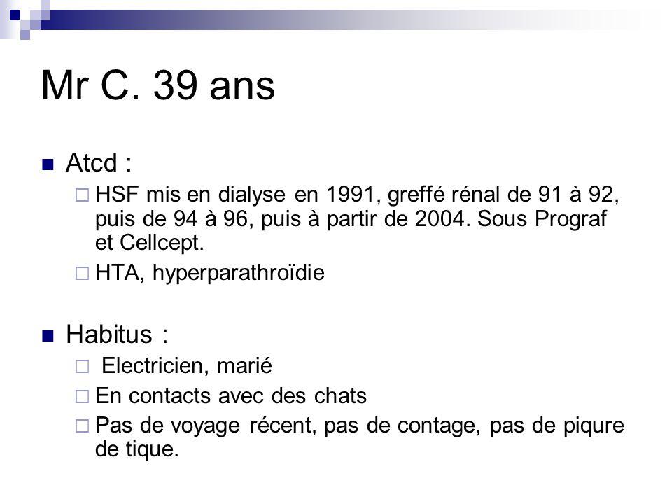 Mr C. 39 ans Atcd : HSF mis en dialyse en 1991, greffé rénal de 91 à 92, puis de 94 à 96, puis à partir de 2004. Sous Prograf et Cellcept.