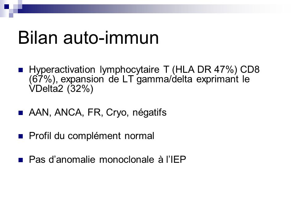 Bilan auto-immun Hyperactivation lymphocytaire T (HLA DR 47%) CD8 (67%), expansion de LT gamma/delta exprimant le VDelta2 (32%)