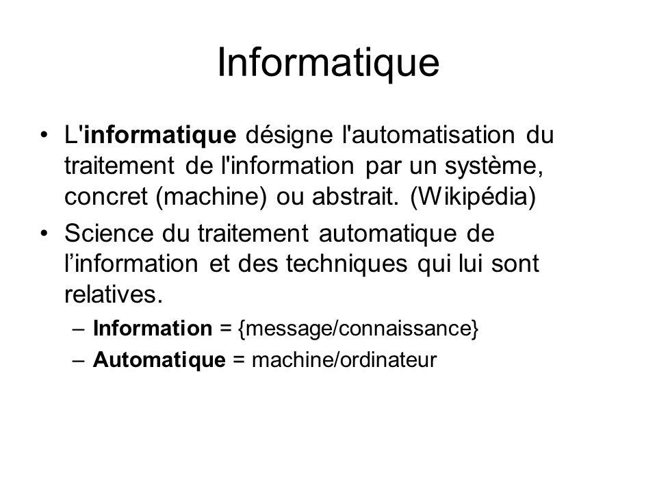 Informatique L informatique désigne l automatisation du traitement de l information par un système, concret (machine) ou abstrait. (Wikipédia)