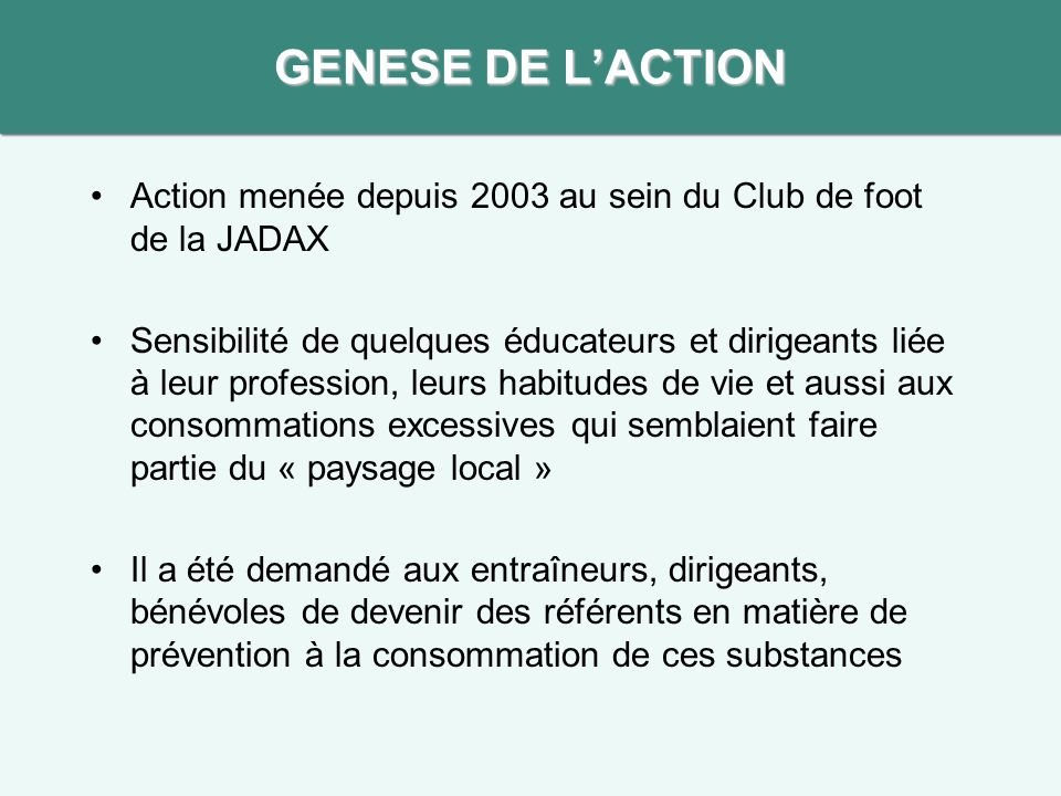 GENESE DE L'ACTION Action menée depuis 2003 au sein du Club de foot de la JADAX.