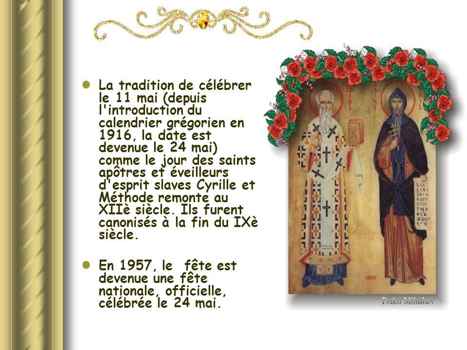 La tradition de célébrer le 11 mai (depuis l introduction du calendrier grégorien en 1916, la date est devenue le 24 mai) comme le jour des saints apôtres et éveilleurs d esprit slaves Cyrille et Méthode remonte au XIIè siècle. Ils furent canonisés à la fin du IXè siècle.