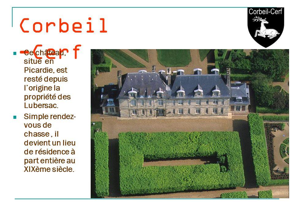 Corbeil-Cerf Ce château, situé en Picardie, est resté depuis l'origine la propriété des Lubersac.