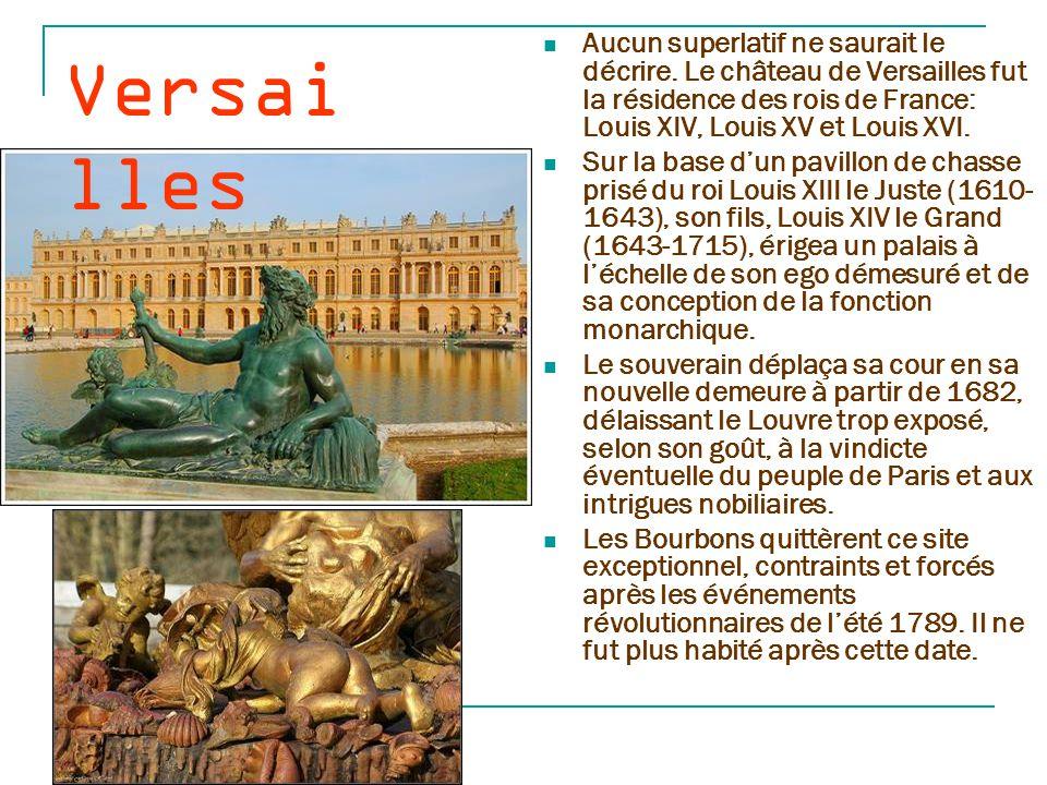 Versailles Aucun superlatif ne saurait le décrire. Le château de Versailles fut la résidence des rois de France: Louis XIV, Louis XV et Louis XVI.