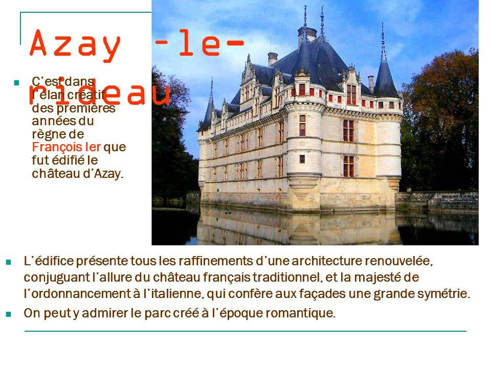 Azay –le- rideau C'est dans l'élan créatif des premières années du règne de François Ier que fut édifié le château d'Azay.