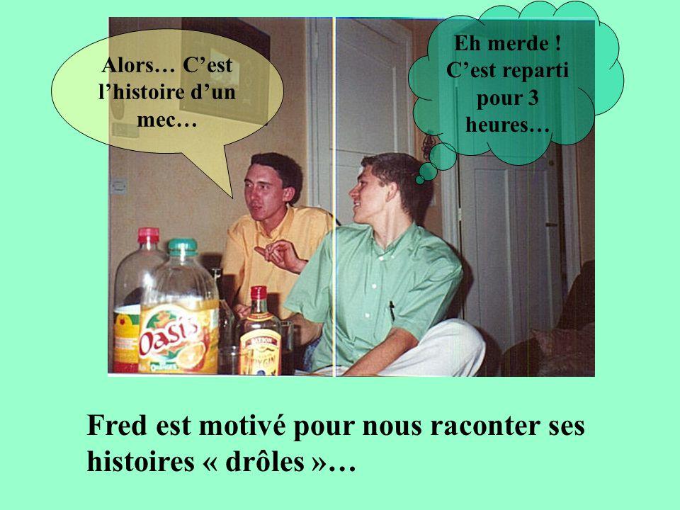Fred est motivé pour nous raconter ses histoires « drôles »…