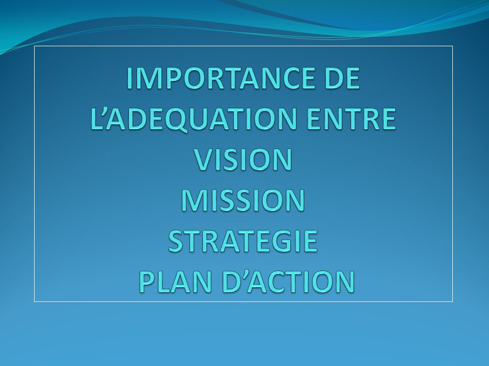 IMPORTANCE DE L'ADEQUATION ENTRE VISION MISSION STRATEGIE PLAN D'ACTION