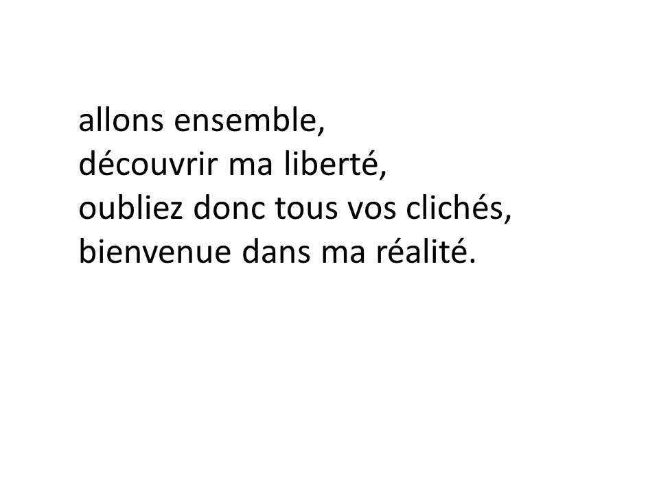 allons ensemble, découvrir ma liberté, oubliez donc tous vos clichés, bienvenue dans ma réalité.