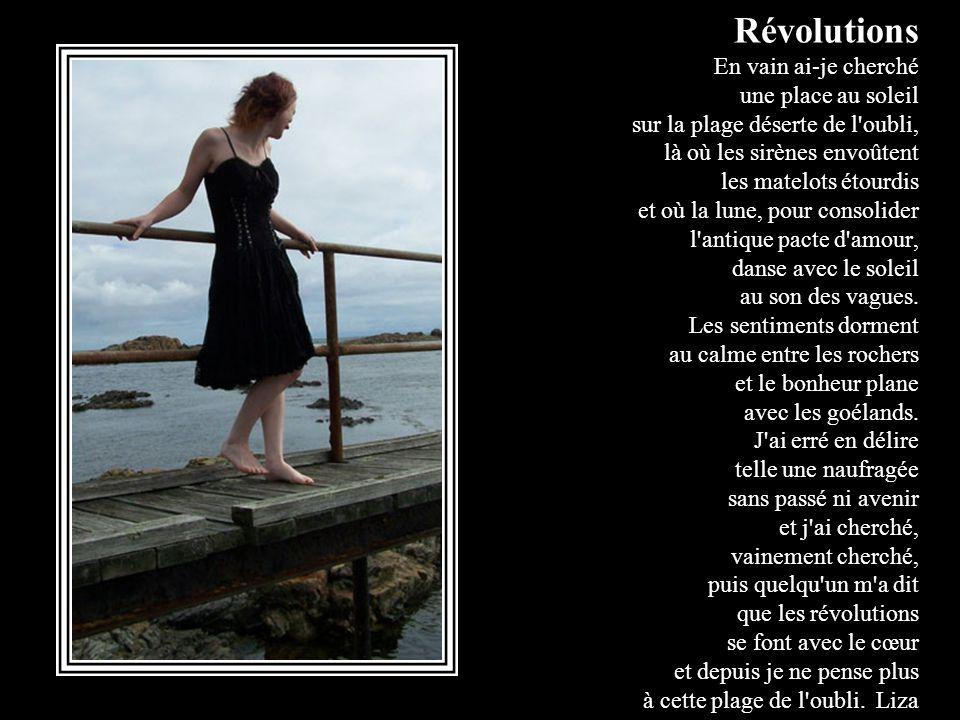 Révolutions En vain ai-je cherché une place au soleil sur la plage déserte de l oubli, là où les sirènes envoûtent les matelots étourdis et où la lune, pour consolider l antique pacte d amour, danse avec le soleil au son des vagues.