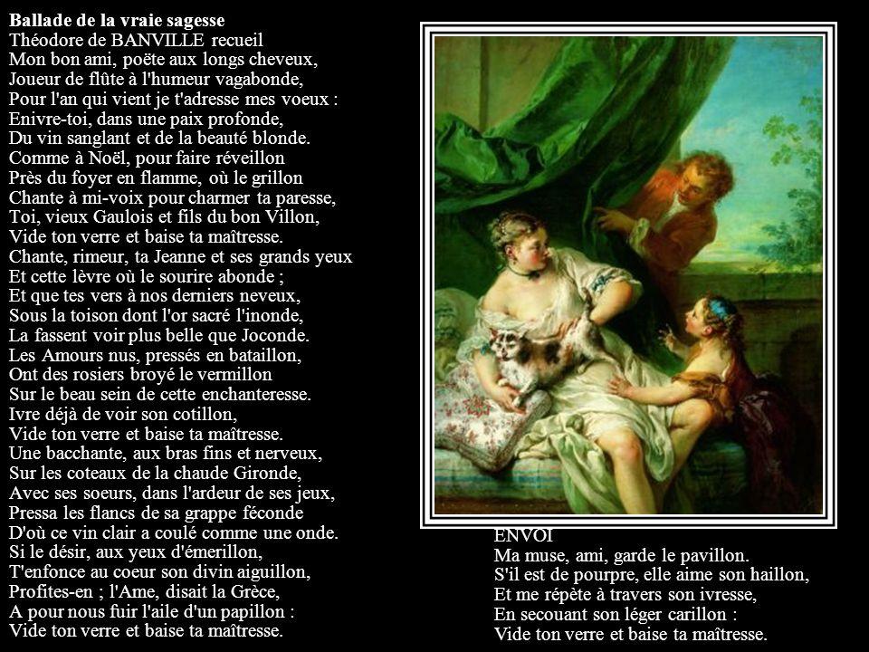 Ballade de la vraie sagesse Théodore de BANVILLE recueil Mon bon ami, poëte aux longs cheveux, Joueur de flûte à l humeur vagabonde, Pour l an qui vient je t adresse mes voeux : Enivre-toi, dans une paix profonde, Du vin sanglant et de la beauté blonde. Comme à Noël, pour faire réveillon Près du foyer en flamme, où le grillon Chante à mi-voix pour charmer ta paresse, Toi, vieux Gaulois et fils du bon Villon, Vide ton verre et baise ta maîtresse. Chante, rimeur, ta Jeanne et ses grands yeux Et cette lèvre où le sourire abonde ; Et que tes vers à nos derniers neveux, Sous la toison dont l or sacré l inonde, La fassent voir plus belle que Joconde. Les Amours nus, pressés en bataillon, Ont des rosiers broyé le vermillon Sur le beau sein de cette enchanteresse. Ivre déjà de voir son cotillon, Vide ton verre et baise ta maîtresse. Une bacchante, aux bras fins et nerveux, Sur les coteaux de la chaude Gironde, Avec ses soeurs, dans l ardeur de ses jeux, Pressa les flancs de sa grappe féconde D où ce vin clair a coulé comme une onde. Si le désir, aux yeux d émerillon, T enfonce au coeur son divin aiguillon, Profites-en ; l Ame, disait la Grèce, A pour nous fuir l aile d un papillon : Vide ton verre et baise ta maîtresse.