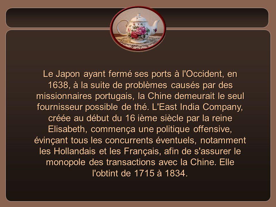Le Japon ayant fermé ses ports à l Occident, en 1638, à la suite de problèmes causés par des missionnaires portugais, la Chine demeurait le seul fournisseur possible de thé.