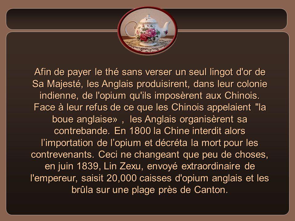Afin de payer le thé sans verser un seul lingot d or de Sa Majesté, les Anglais produisirent, dans leur colonie indienne, de l opium qu ils imposèrent aux Chinois.