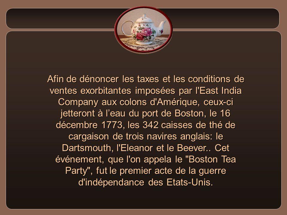 Afin de dénoncer les taxes et les conditions de ventes exorbitantes imposées par l East India Company aux colons d Amérique, ceux-ci jetteront à l'eau du port de Boston, le 16 décembre 1773, les 342 caisses de thé de cargaison de trois navires anglais: le Dartsmouth, l Eleanor et le Beever..