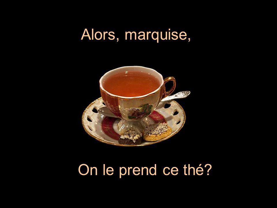 Alors, marquise, On le prend ce thé