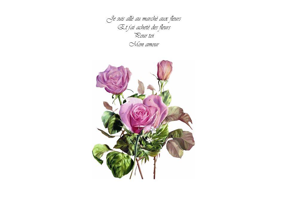 Je suis allé au marché aux fleurs Et j ai acheté des fleurs Pour toi