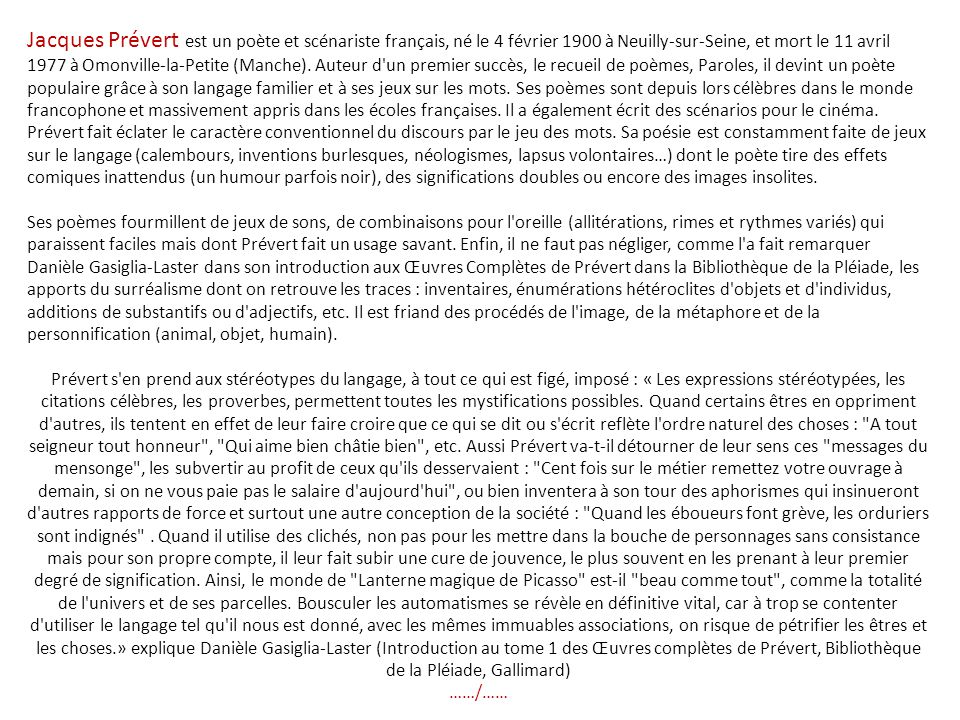 Jacques Prévert est un poète et scénariste français, né le 4 février 1900 à Neuilly-sur-Seine, et mort le 11 avril 1977 à Omonville-la-Petite (Manche). Auteur d un premier succès, le recueil de poèmes, Paroles, il devint un poète populaire grâce à son langage familier et à ses jeux sur les mots. Ses poèmes sont depuis lors célèbres dans le monde francophone et massivement appris dans les écoles françaises. Il a également écrit des scénarios pour le cinéma.