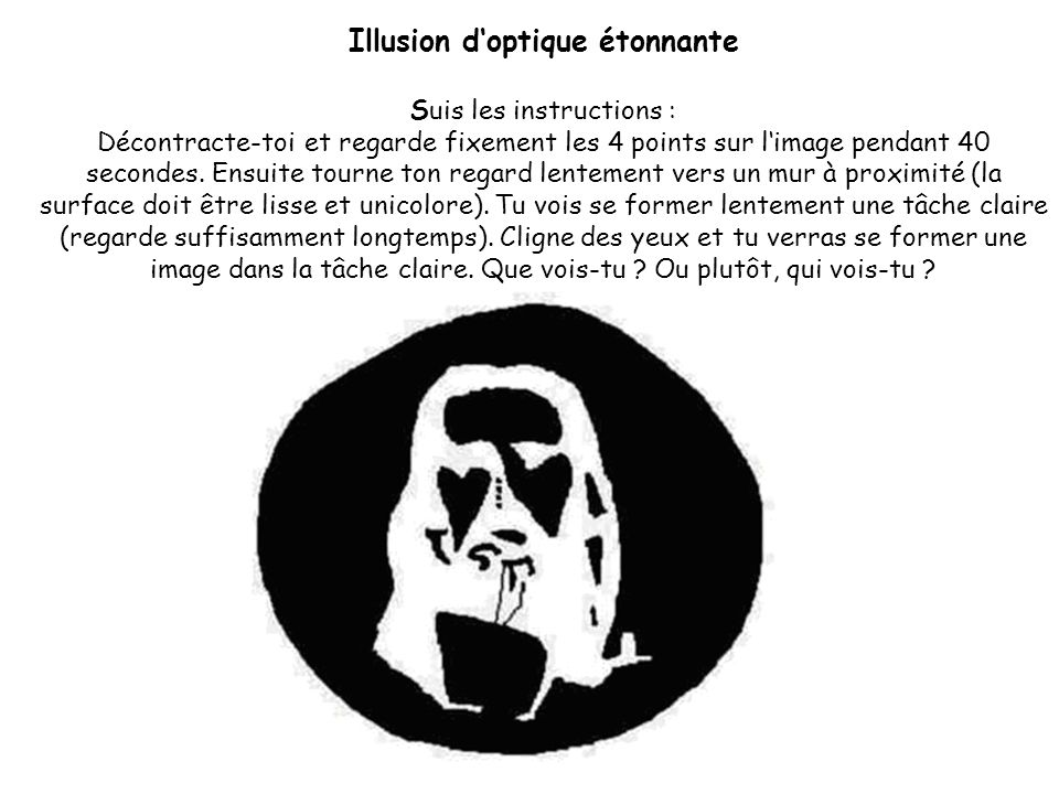 Illusion d'optique étonnante Suis les instructions : Décontracte-toi et regarde fixement les 4 points sur l'image pendant 40 secondes.