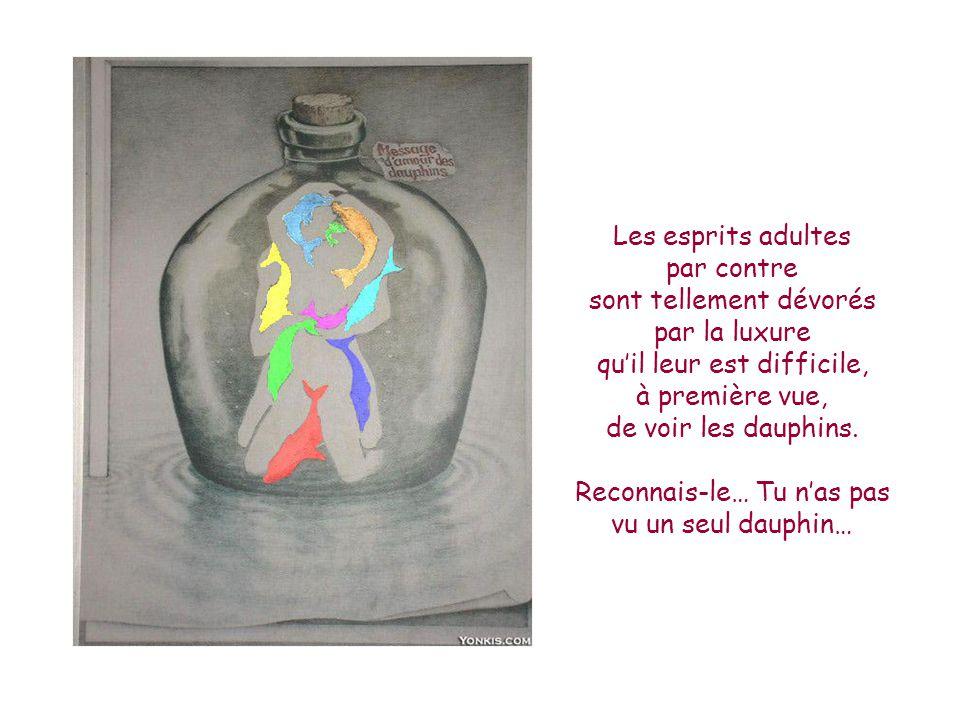 Les esprits adultes par contre sont tellement dévorés par la luxure qu'il leur est difficile, à première vue, de voir les dauphins.
