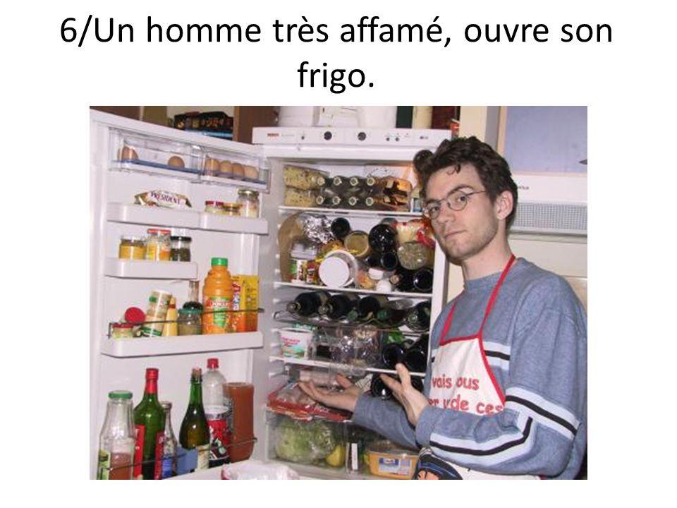 6/Un homme très affamé, ouvre son frigo.