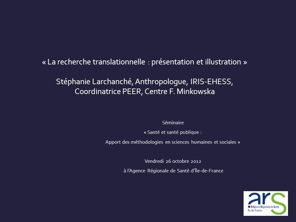 « La recherche translationnelle : présentation et illustration » Stéphanie Larchanché, Anthropologue, IRIS-EHESS, Coordinatrice PEER, Centre F. Minkowska