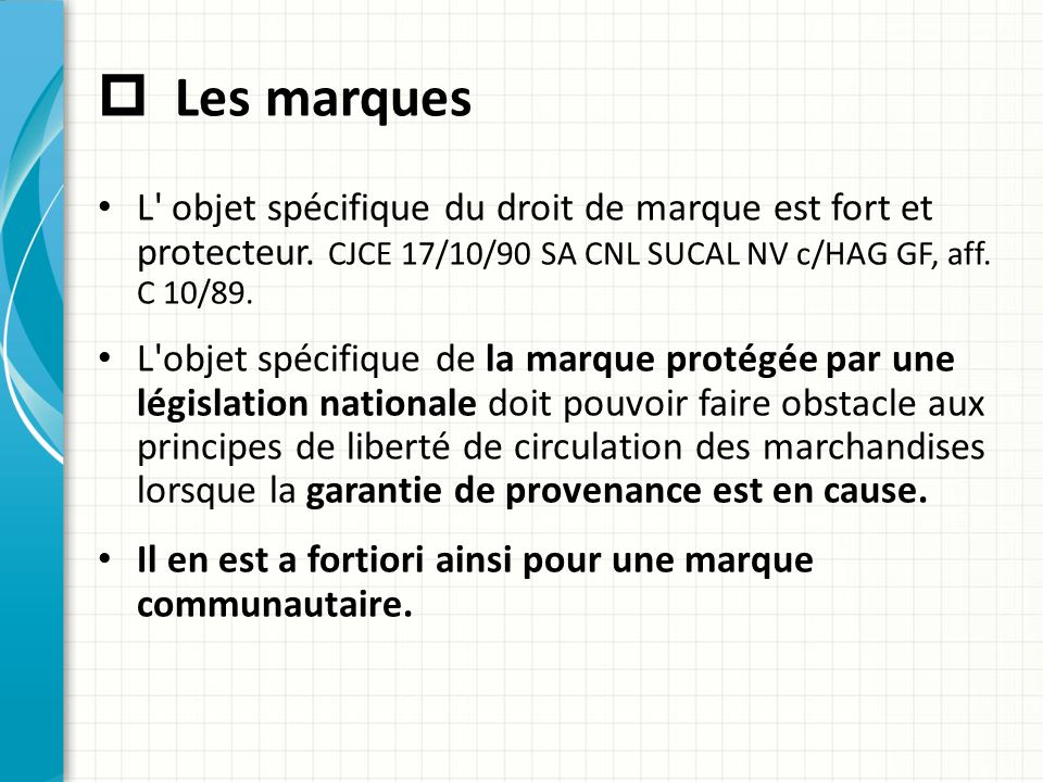 Les marques L objet spécifique du droit de marque est fort et protecteur. CJCE 17/10/90 SA CNL SUCAL NV c/HAG GF, aff. C 10/89.