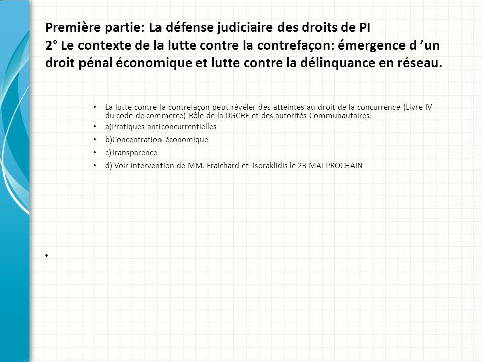 Première partie: La défense judiciaire des droits de PI 2° Le contexte de la lutte contre la contrefaçon: émergence d 'un droit pénal économique et lutte contre la délinquance en réseau.