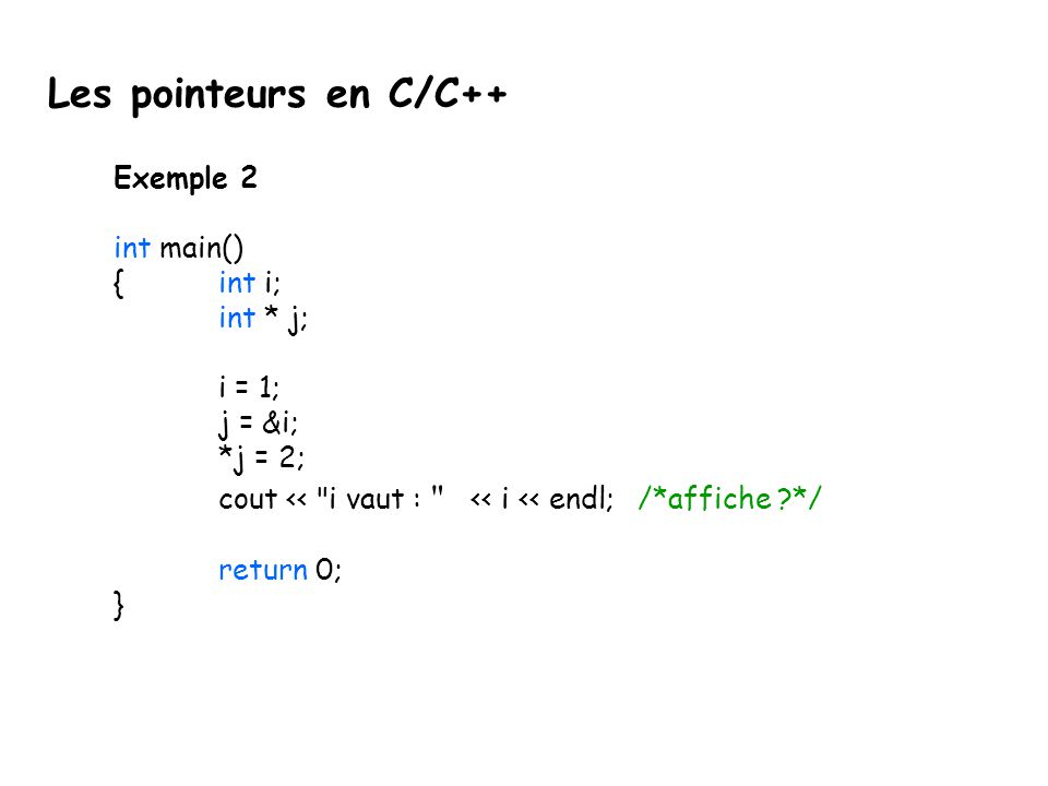 Les pointeurs en C/C++ Exemple 2 int main() { int i; int * j; i = 1;