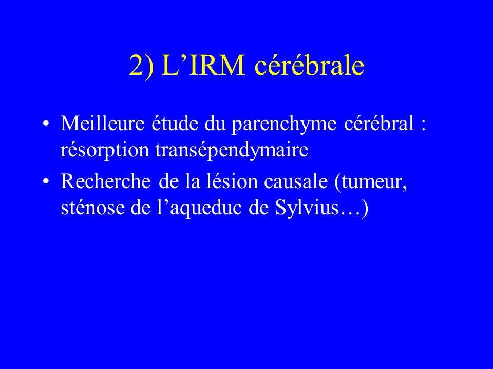 2) L'IRM cérébrale Meilleure étude du parenchyme cérébral : résorption transépendymaire.