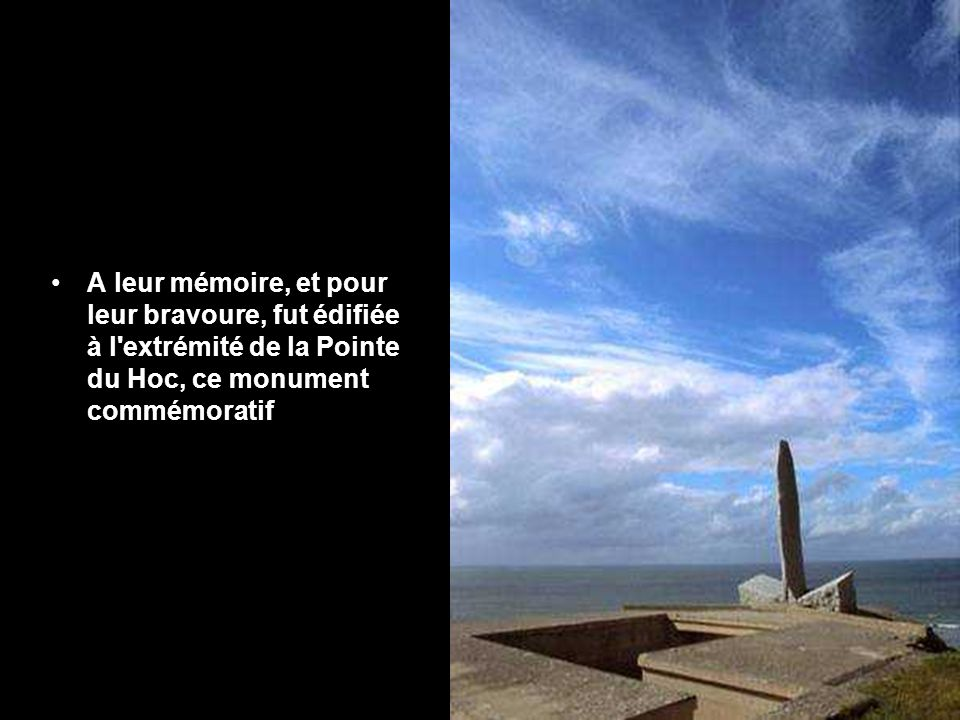A leur mémoire, et pour leur bravoure, fut édifiée à l extrémité de la Pointe du Hoc, ce monument commémoratif