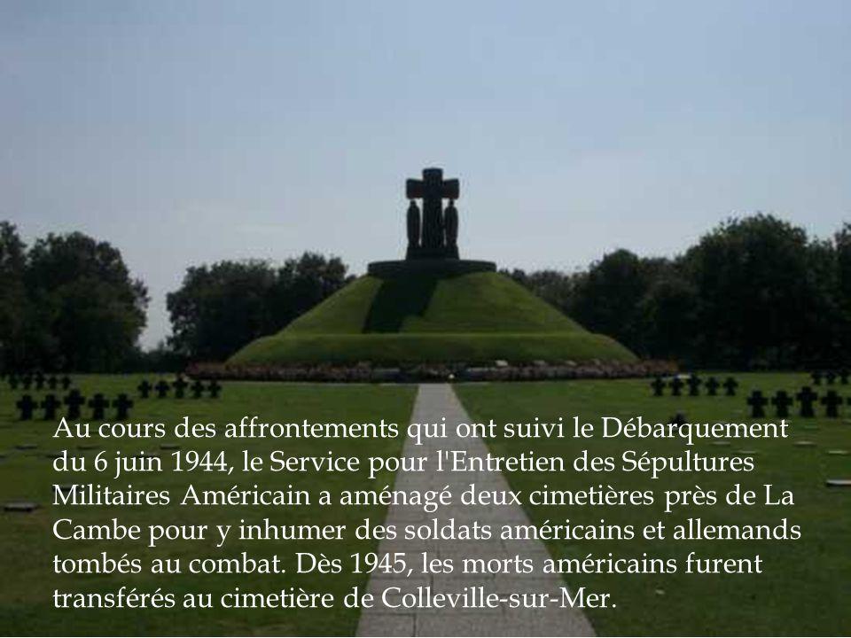 Au cours des affrontements qui ont suivi le Débarquement du 6 juin 1944, le Service pour l Entretien des Sépultures Militaires Américain a aménagé deux cimetières près de La Cambe pour y inhumer des soldats américains et allemands tombés au combat.
