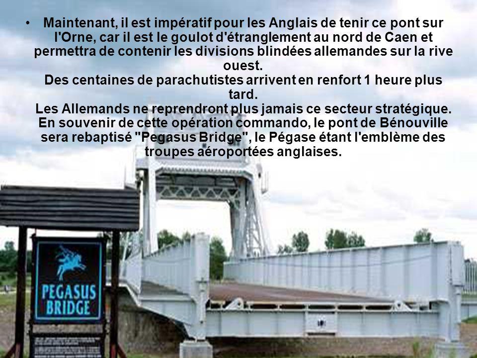 Maintenant, il est impératif pour les Anglais de tenir ce pont sur l Orne, car il est le goulot d étranglement au nord de Caen et permettra de contenir les divisions blindées allemandes sur la rive ouest.