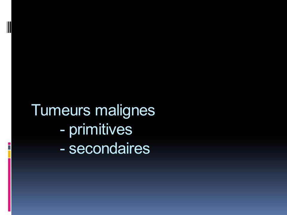 Tumeurs malignes - primitives - secondaires
