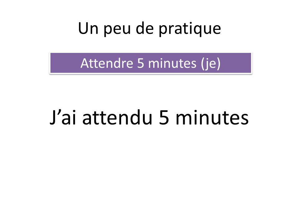 Un peu de pratique Attendre 5 minutes (je) J'ai attendu 5 minutes