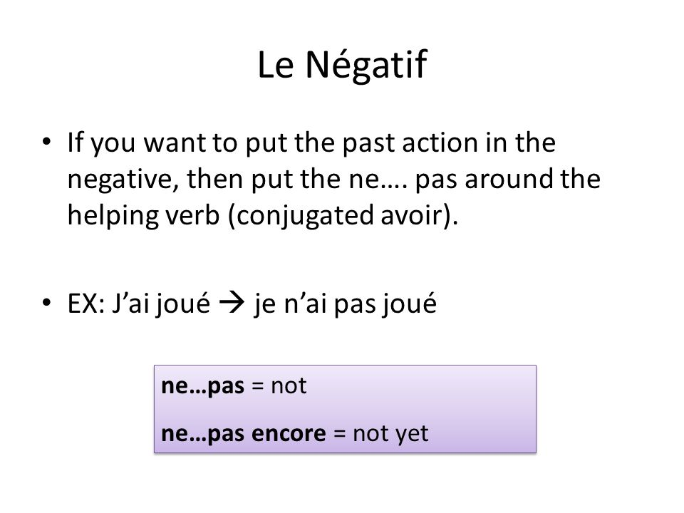 Le Négatif If you want to put the past action in the negative, then put the ne…. pas around the helping verb (conjugated avoir).