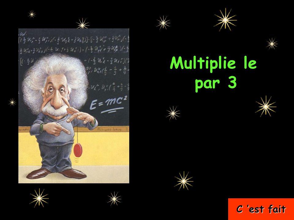 Multiplie le …..par 3 C 'est fait