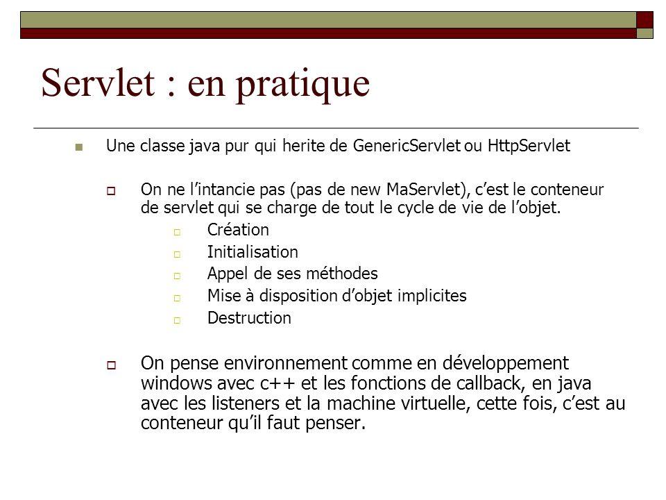 Servlet : en pratique Une classe java pur qui herite de GenericServlet ou HttpServlet.