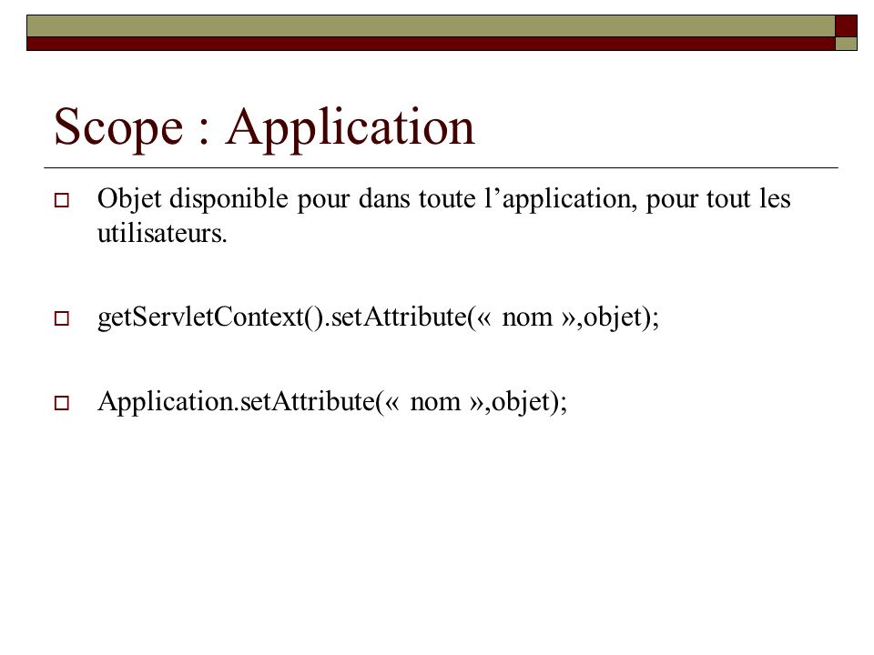 Scope : Application Objet disponible pour dans toute l'application, pour tout les utilisateurs. getServletContext().setAttribute(« nom »,objet);