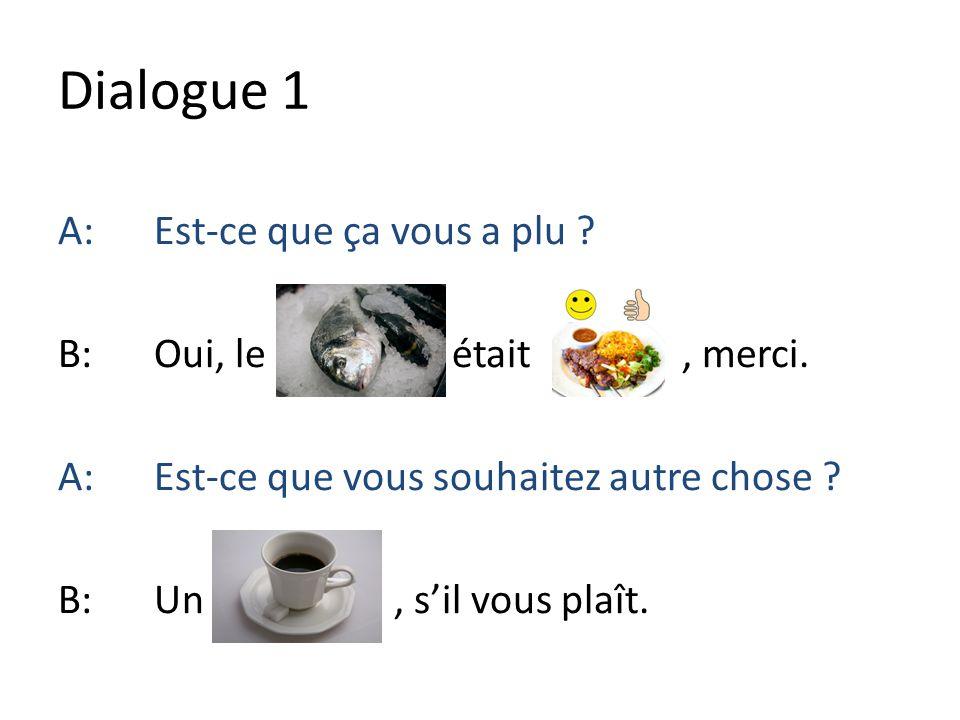 Dialogue 1 A: Est-ce que ça vous a plu . B: Oui, le était , merci.