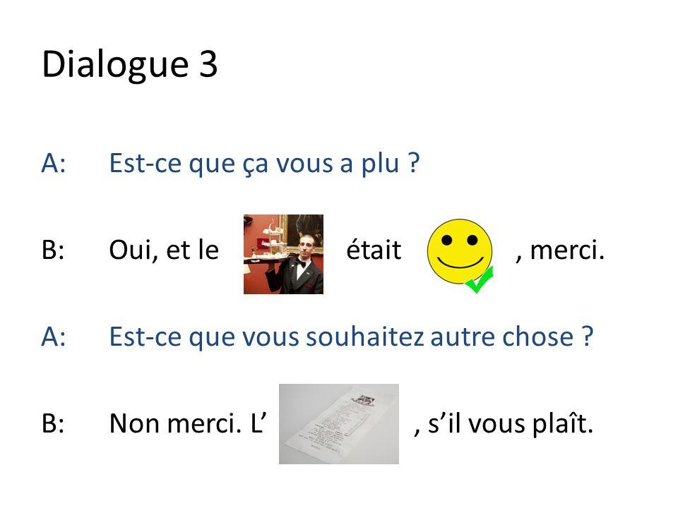 Dialogue 3 A: Est-ce que ça vous a plu . B: Oui, et le était , merci.