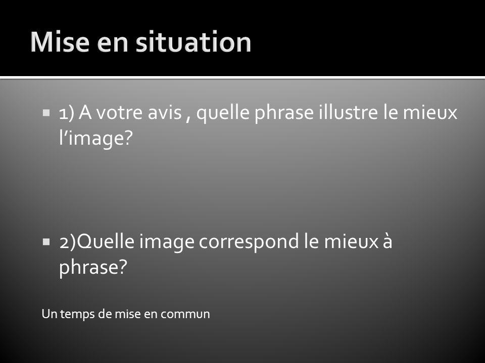 Mise en situation 1) A votre avis , quelle phrase illustre le mieux l'image 2)Quelle image correspond le mieux à phrase
