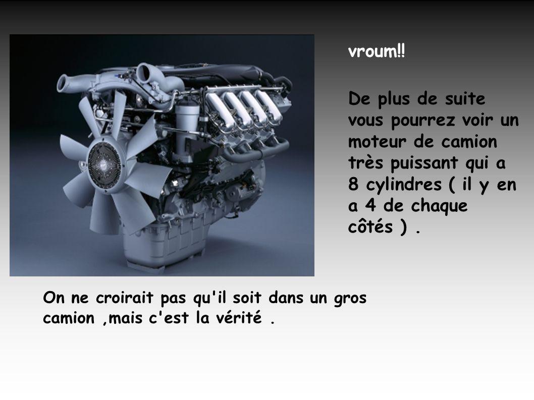 vroum!! De plus de suite vous pourrez voir un moteur de camion très puissant qui a 8 cylindres ( il y en a 4 de chaque côtés ) .