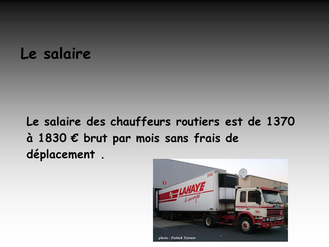 Le salaire Le salaire des chauffeurs routiers est de 1370 à 1830 € brut par mois sans frais de déplacement .