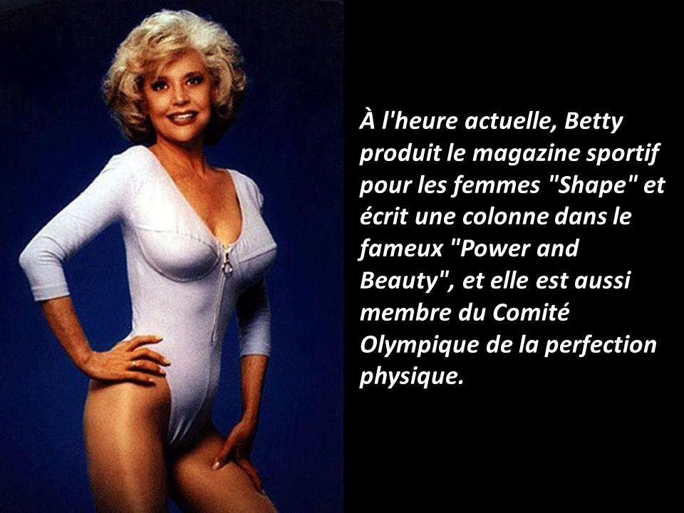 À l heure actuelle, Betty produit le magazine sportif pour les femmes Shape et écrit une colonne dans le fameux Power and Beauty , et elle est aussi membre du Comité Olympique de la perfection physique.