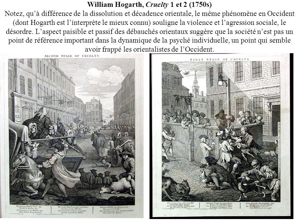 William Hogarth, Cruelty 1 et 2 (1750s) Notez, qu'à différence de la dissolution et décadence orientale, le même phénomène en Occident (dont Hogarth est l'interprète le mieux connu) souligne la violence et l'agression sociale, le désordre.