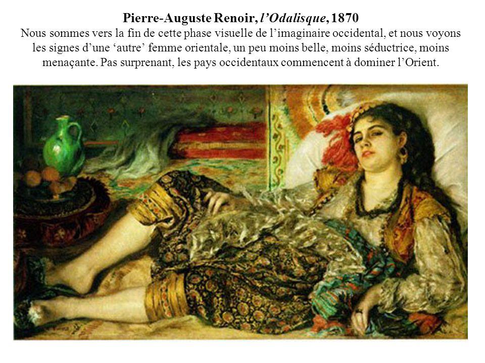 Pierre-Auguste Renoir, l'Odalisque, 1870 Nous sommes vers la fin de cette phase visuelle de l'imaginaire occidental, et nous voyons les signes d'une 'autre' femme orientale, un peu moins belle, moins séductrice, moins menaçante.