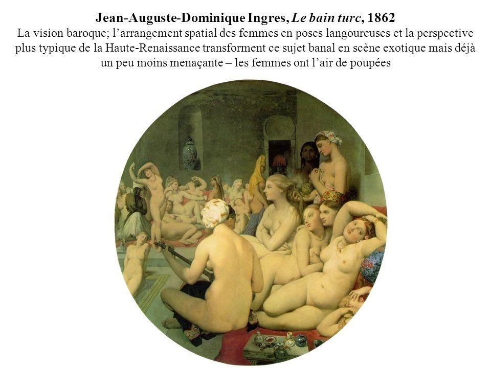 Jean-Auguste-Dominique Ingres, Le bain turc, 1862 La vision baroque; l'arrangement spatial des femmes en poses langoureuses et la perspective plus typique de la Haute-Renaissance transforment ce sujet banal en scène exotique mais déjà un peu moins menaçante – les femmes ont l'air de poupées