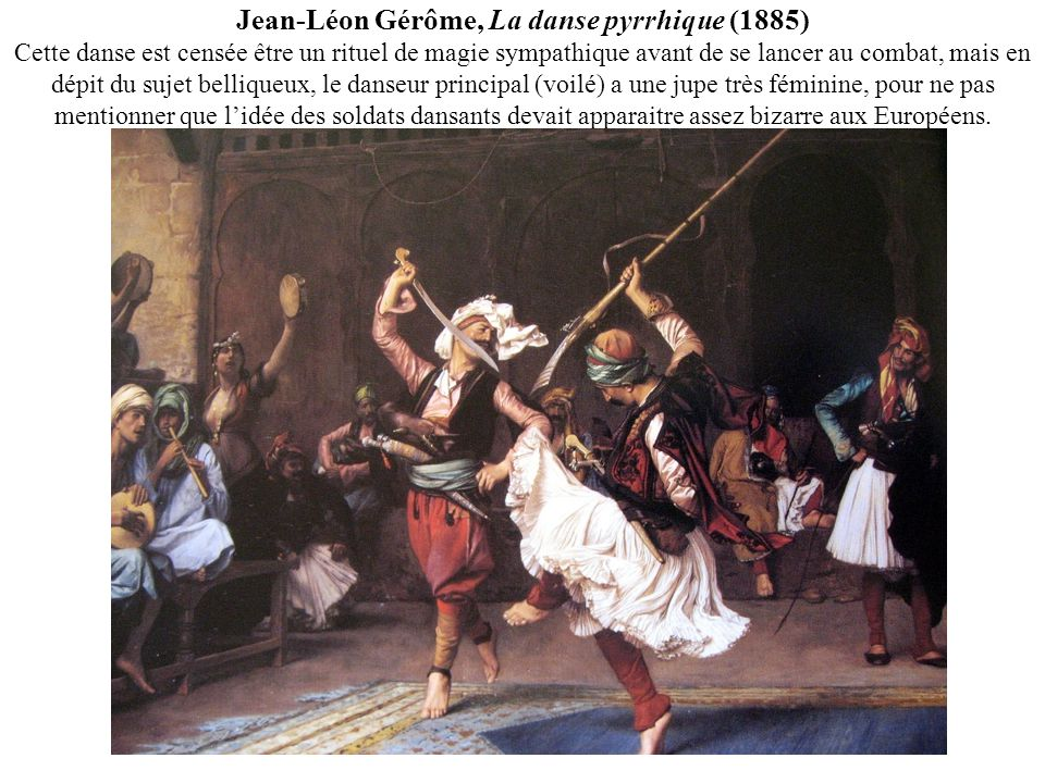 Jean-Léon Gérôme, La danse pyrrhique (1885) Cette danse est censée être un rituel de magie sympathique avant de se lancer au combat, mais en dépit du sujet belliqueux, le danseur principal (voilé) a une jupe très féminine, pour ne pas mentionner que l'idée des soldats dansants devait apparaitre assez bizarre aux Européens.