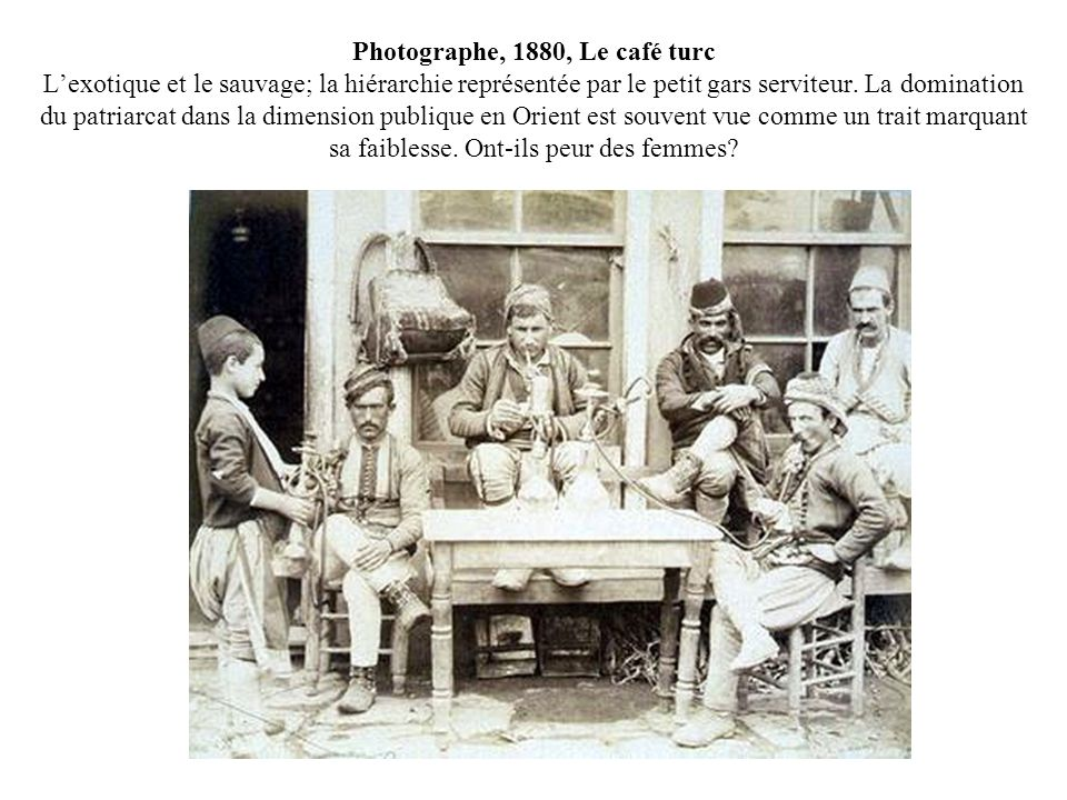 Photographe, 1880, Le café turc L'exotique et le sauvage; la hiérarchie représentée par le petit gars serviteur.