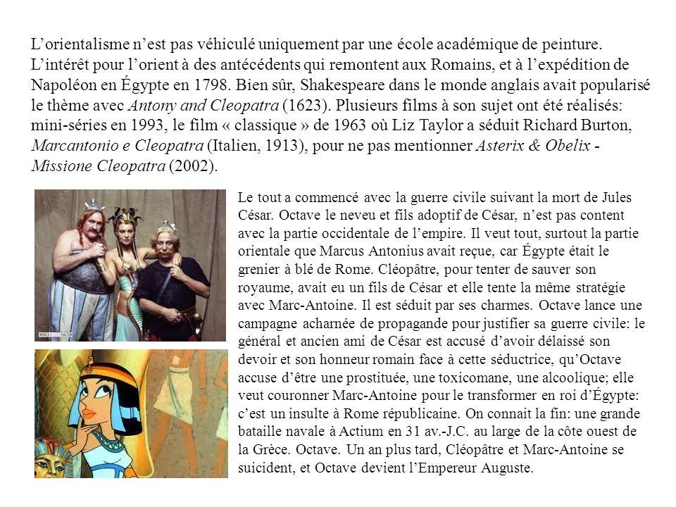L'orientalisme n'est pas véhiculé uniquement par une école académique de peinture. L'intérêt pour l'orient à des antécédents qui remontent aux Romains, et à l'expédition de Napoléon en Égypte en 1798. Bien sûr, Shakespeare dans le monde anglais avait popularisé le thème avec Antony and Cleopatra (1623). Plusieurs films à son sujet ont été réalisés: mini-séries en 1993, le film « classique » de 1963 où Liz Taylor a séduit Richard Burton, Marcantonio e Cleopatra (Italien, 1913), pour ne pas mentionner Asterix & Obelix - Missione Cleopatra (2002).